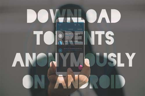 How to Download Torrents Anonymously on Android