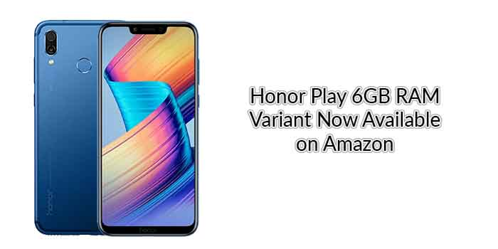 Honor Play 6GB RAM Variant Now Available on Amazon